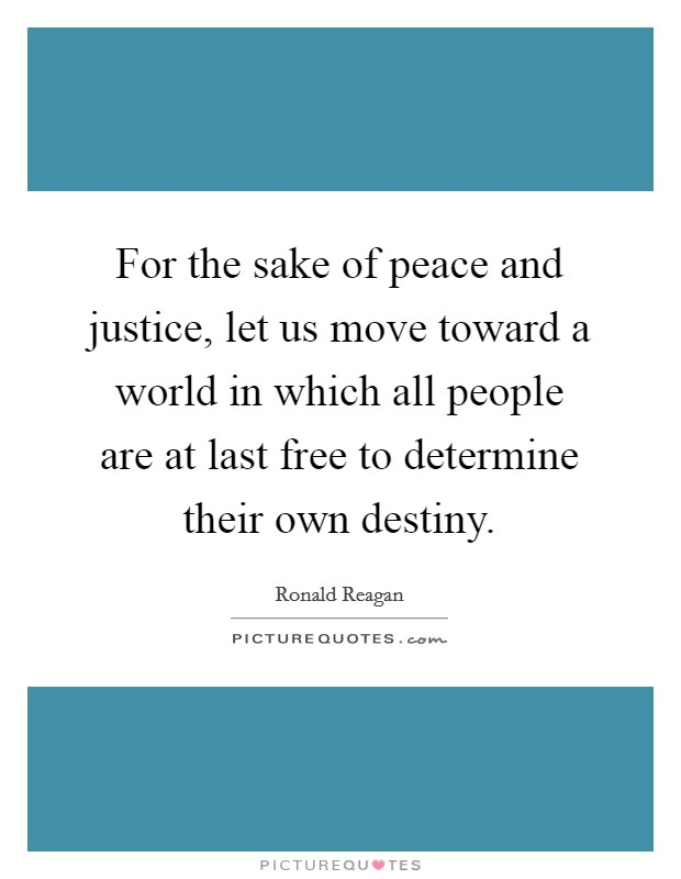 For the sake of peace and justice, let us move toward a world in which all people are at last free to determine their own destiny Picture Quote #1