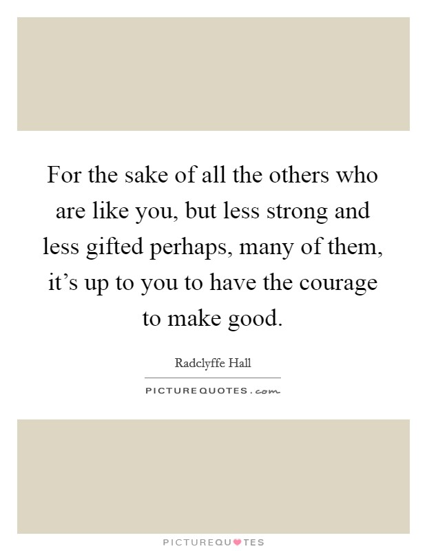 For the sake of all the others who are like you, but less strong and less gifted perhaps, many of them, it's up to you to have the courage to make good Picture Quote #1