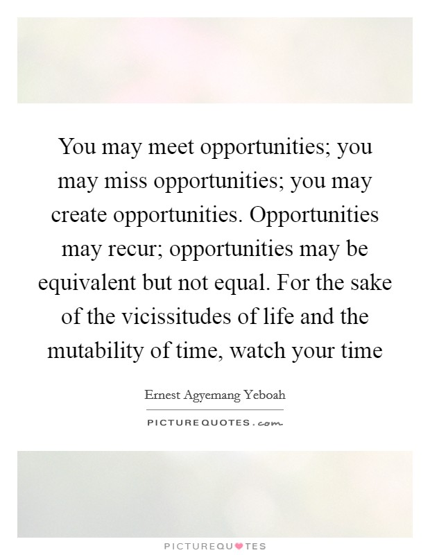 You may meet opportunities; you may miss opportunities; you may create opportunities. Opportunities may recur; opportunities may be equivalent but not equal. For the sake of the vicissitudes of life and the mutability of time, watch your time Picture Quote #1