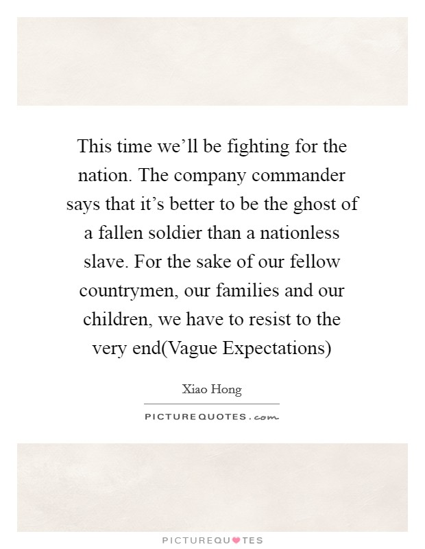 This time we'll be fighting for the nation. The company commander says that it's better to be the ghost of a fallen soldier than a nationless slave. For the sake of our fellow countrymen, our families and our children, we have to resist to the very end(Vague Expectations) Picture Quote #1