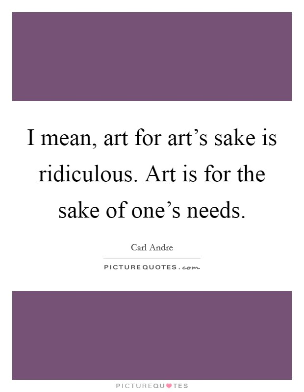I mean, art for art's sake is ridiculous. Art is for the sake of one's needs Picture Quote #1
