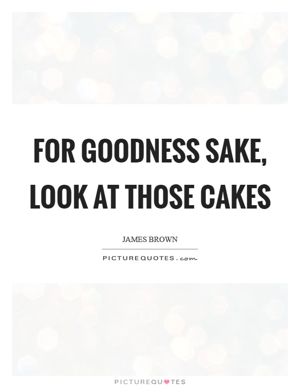 For goodness sake, look at those cakes Picture Quote #1