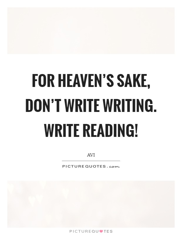 For heaven's sake, don't write writing. Write reading! Picture Quote #1