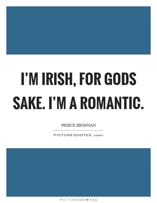 I'm Irish, for gods sake. I'm a romantic Picture Quote #1