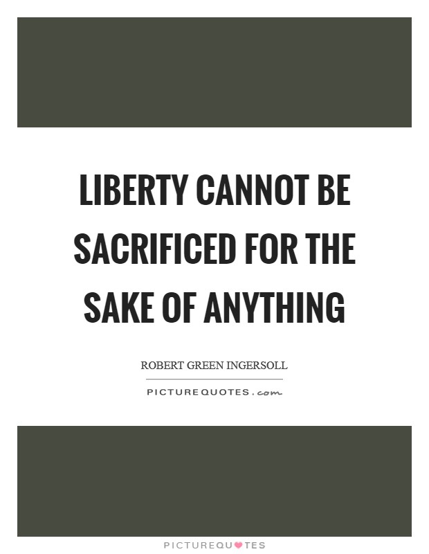 Liberty cannot be sacrificed for the sake of anything Picture Quote #1