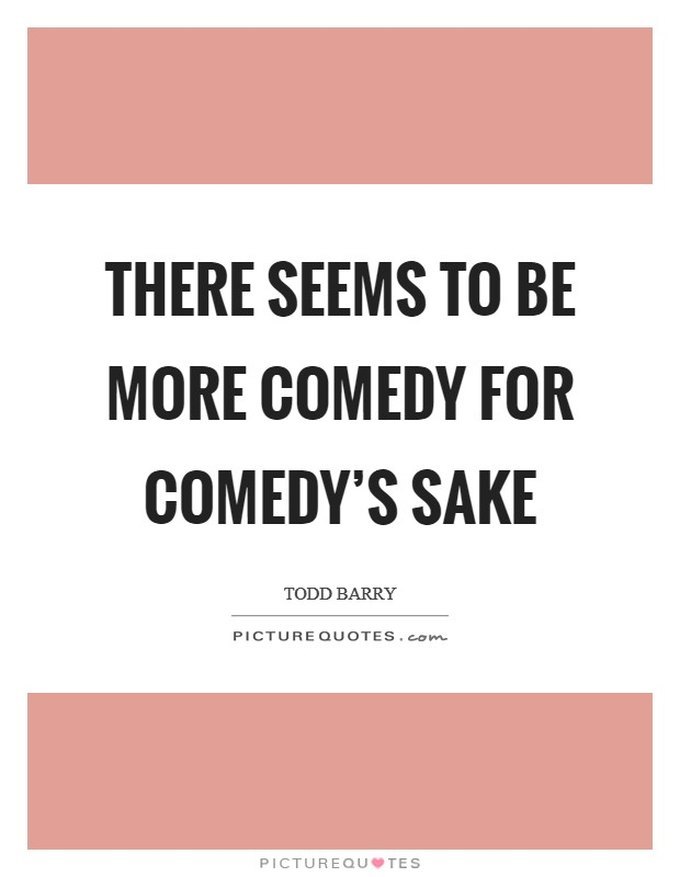 There seems to be more comedy for comedy's sake Picture Quote #1