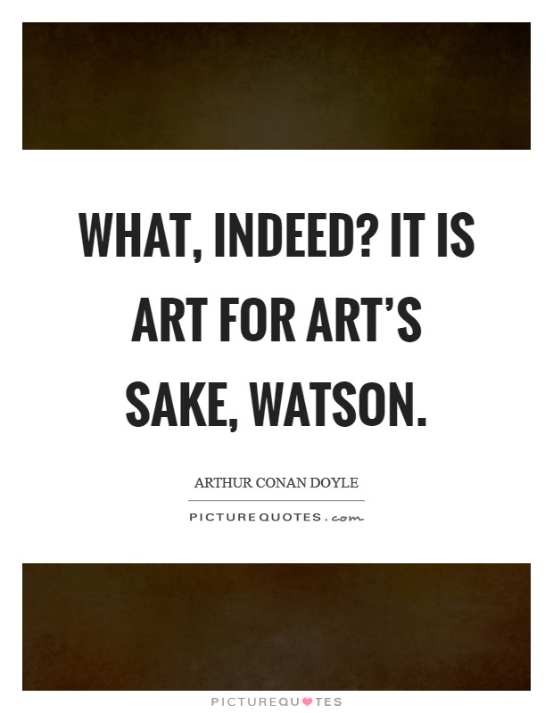 What, indeed? It is art for art's sake, Watson Picture Quote #1