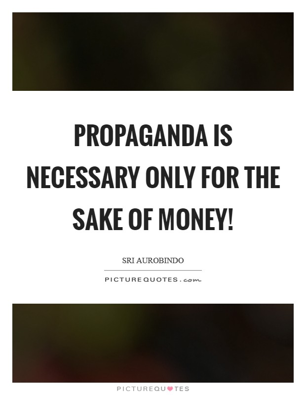 Propaganda is necessary only for the sake of money! Picture Quote #1