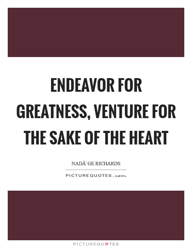 Endeavor for greatness, venture for the sake of the heart Picture Quote #1