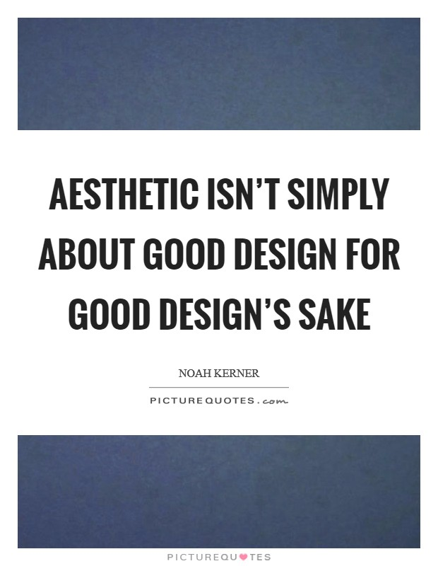 Aesthetic isn't simply about good design for good design's sake Picture Quote #1