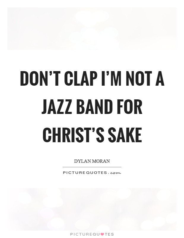 Don't clap I'm not a jazz band for Christ's sake Picture Quote #1