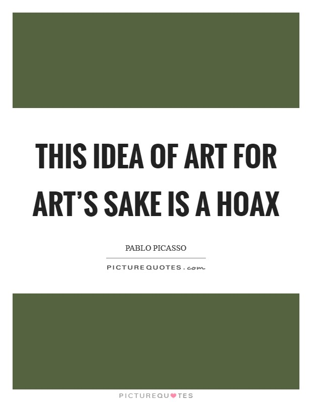 This idea of art for art's sake is a hoax Picture Quote #1