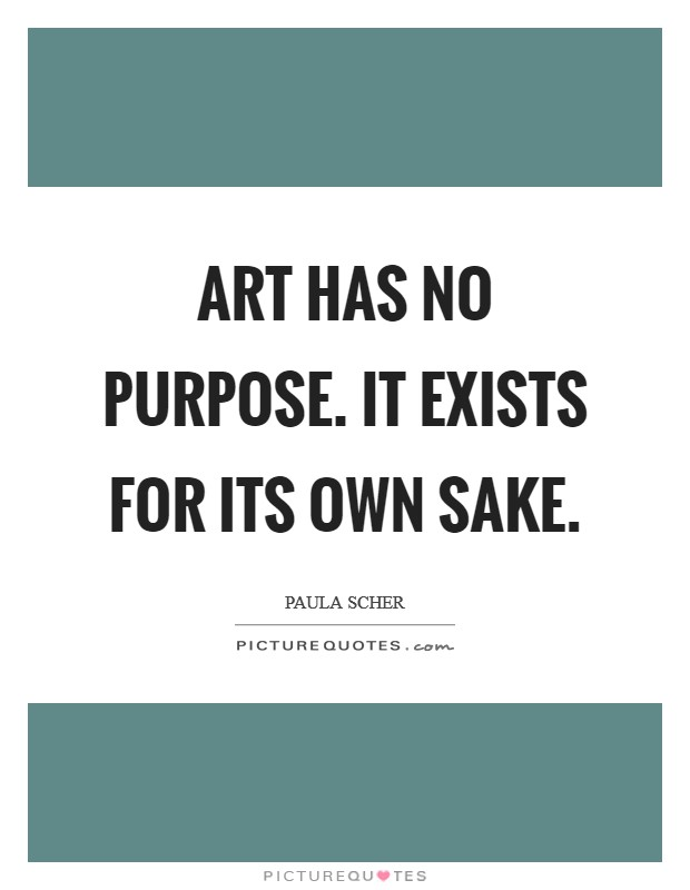Art has no purpose. It exists for its own sake Picture Quote #1
