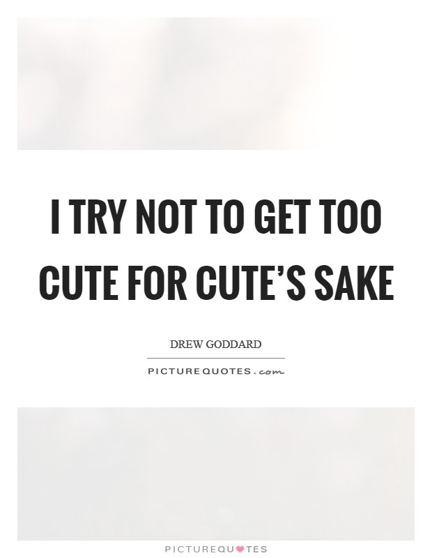 I try not to get too cute for cute's sake Picture Quote #1