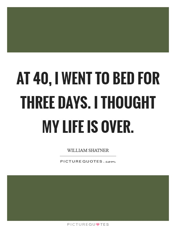 At 40, I went to bed for three days. I thought my life is over. Picture Quote #1