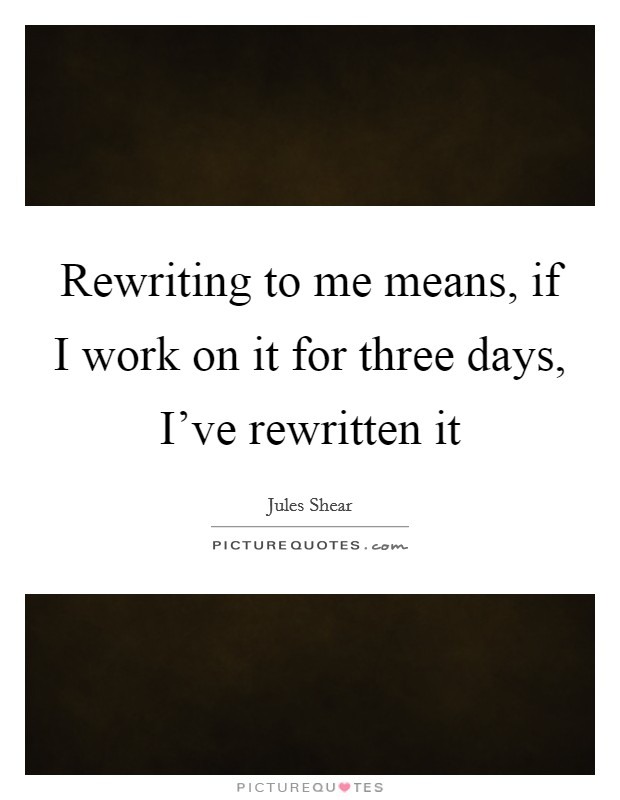 Rewriting to me means, if I work on it for three days, I've rewritten it Picture Quote #1