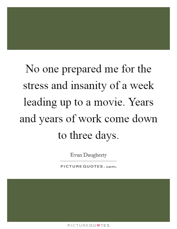 No one prepared me for the stress and insanity of a week leading up to a movie. Years and years of work come down to three days Picture Quote #1