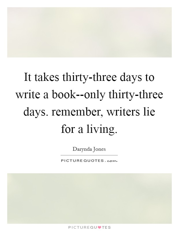 It takes thirty-three days to write a book--only thirty-three days. remember, writers lie for a living Picture Quote #1