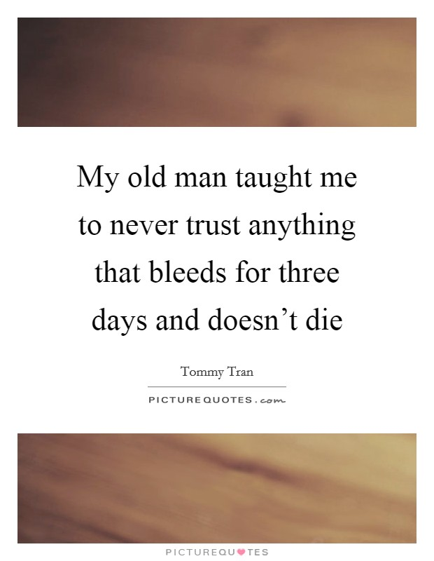 My old man taught me to never trust anything that bleeds for three days and doesn't die Picture Quote #1