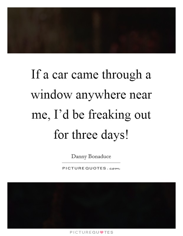 If a car came through a window anywhere near me, I'd be freaking out for three days! Picture Quote #1