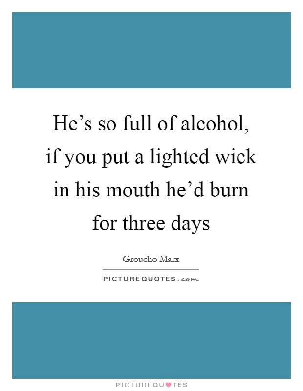 He's so full of alcohol, if you put a lighted wick in his mouth he'd burn for three days Picture Quote #1