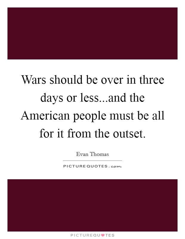 Wars should be over in three days or less...and the American people must be all for it from the outset Picture Quote #1