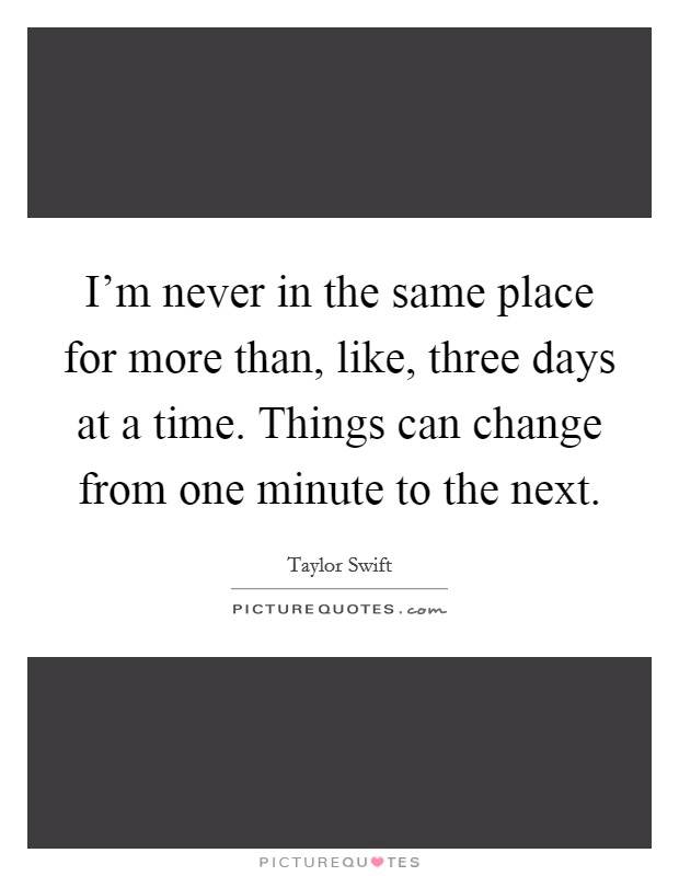 I'm never in the same place for more than, like, three days at a time. Things can change from one minute to the next Picture Quote #1