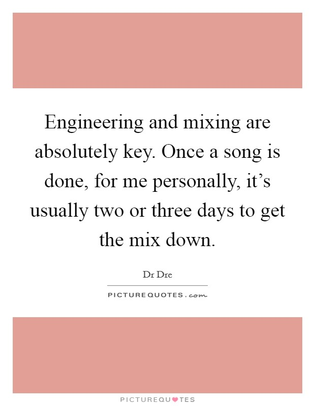 Engineering and mixing are absolutely key. Once a song is done, for me personally, it's usually two or three days to get the mix down Picture Quote #1
