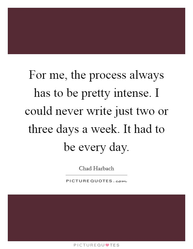 For me, the process always has to be pretty intense. I could never write just two or three days a week. It had to be every day Picture Quote #1