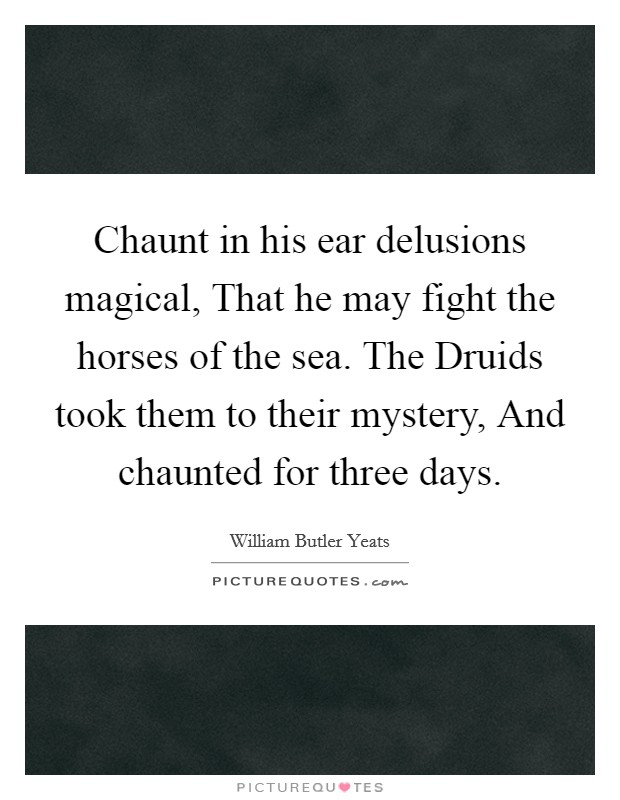 Chaunt in his ear delusions magical, That he may fight the horses of the sea. The Druids took them to their mystery, And chaunted for three days Picture Quote #1