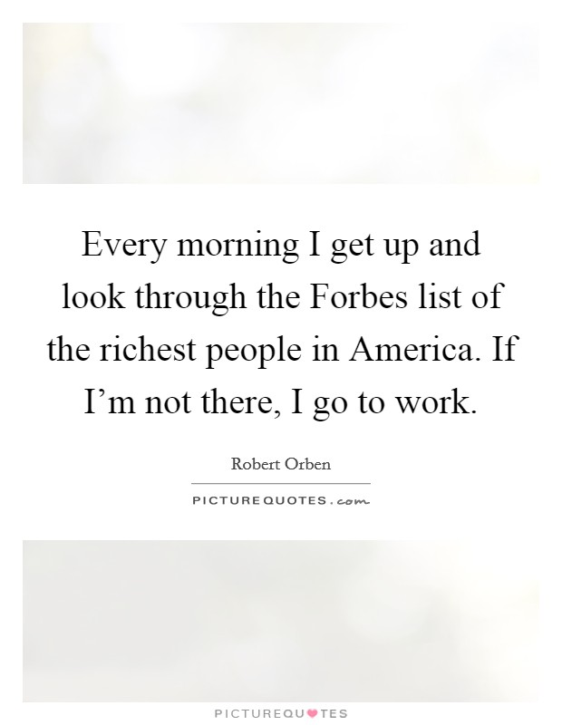 Every morning I get up and look through the Forbes list of the richest people in America. If I'm not there, I go to work Picture Quote #1