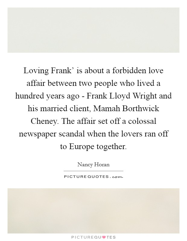 Loving Frank' is about a forbidden love affair between two people who lived a hundred years ago - Frank Lloyd Wright and his married client, Mamah Borthwick Cheney. The affair set off a colossal newspaper scandal when the lovers ran off to Europe together Picture Quote #1