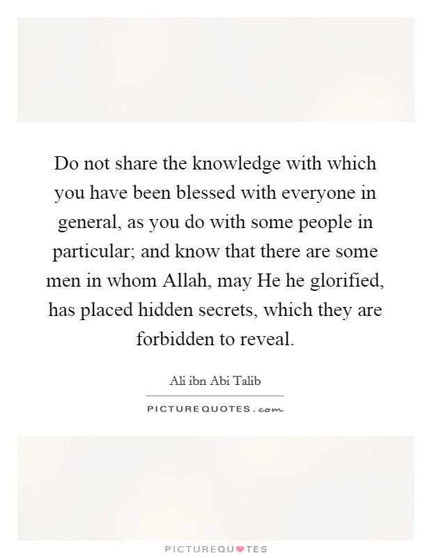 Do not share the knowledge with which you have been blessed with everyone in general, as you do with some people in particular; and know that there are some men in whom Allah, may He he glorified, has placed hidden secrets, which they are forbidden to reveal Picture Quote #1