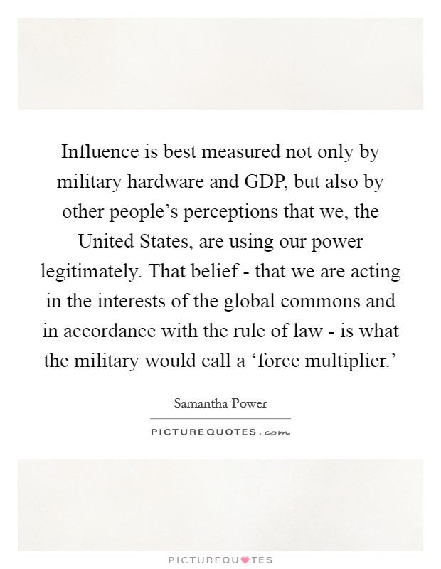 Influence is best measured not only by military hardware and GDP, but also by other people's perceptions that we, the United States, are using our power legitimately. That belief - that we are acting in the interests of the global commons and in accordance with the rule of law - is what the military would call a 'force multiplier.' Picture Quote #1