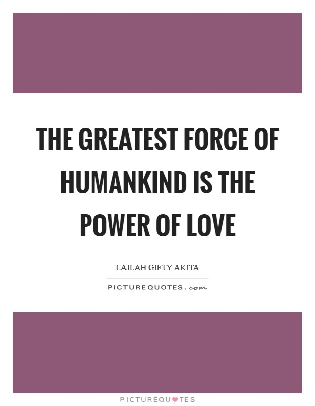 The greatest force of humankind is the power of love Picture Quote #1