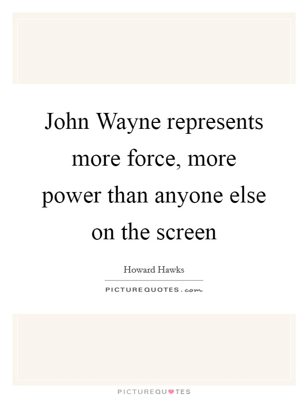 John Wayne represents more force, more power than anyone else on the screen Picture Quote #1