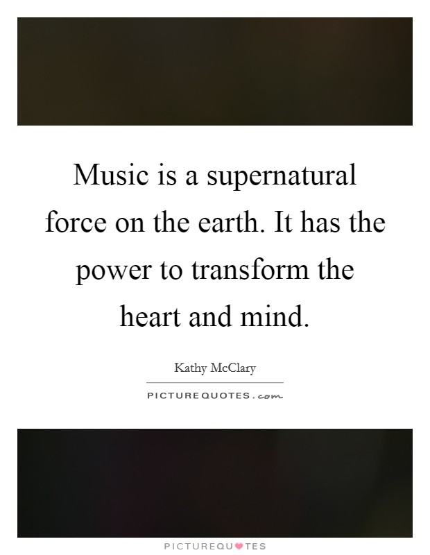 Music is a supernatural force on the earth. It has the power to transform the heart and mind Picture Quote #1