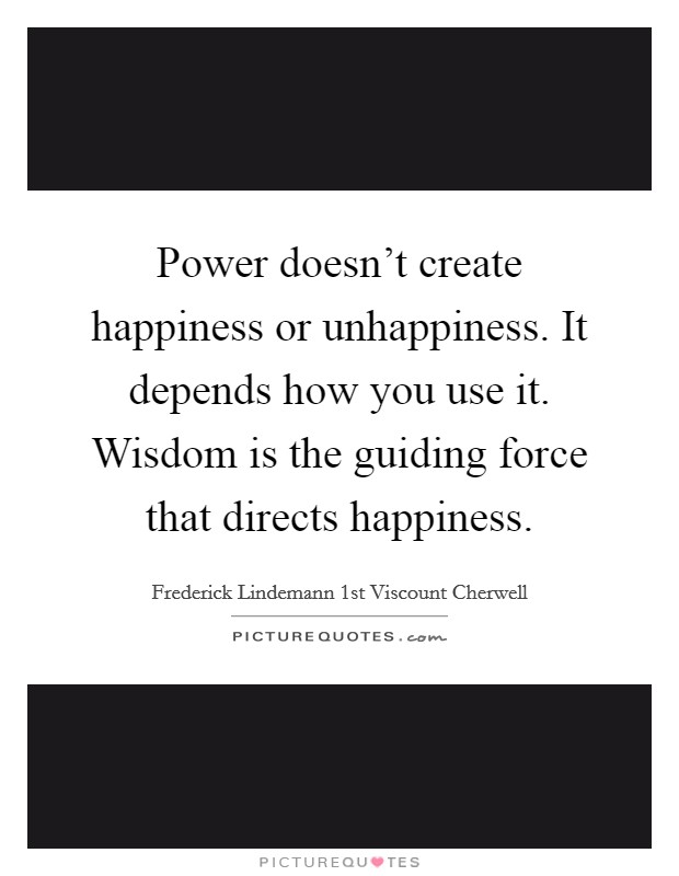Power doesn't create happiness or unhappiness. It depends how you use it. Wisdom is the guiding force that directs happiness Picture Quote #1