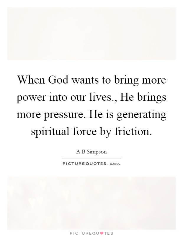 When God wants to bring more power into our lives., He brings more pressure. He is generating spiritual force by friction Picture Quote #1