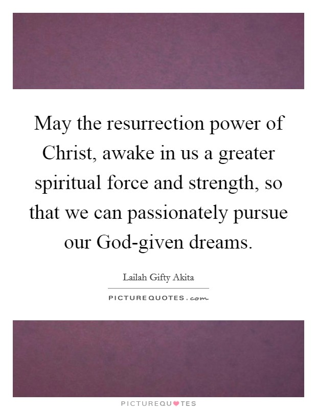 May the resurrection power of Christ, awake in us a greater spiritual force and strength, so that we can passionately pursue our God-given dreams. Picture Quote #1