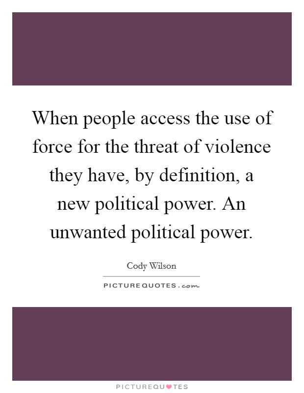 When people access the use of force for the threat of violence they have, by definition, a new political power. An unwanted political power Picture Quote #1