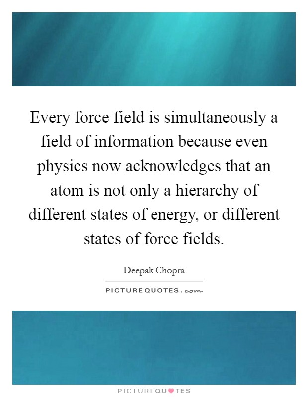 Every force field is simultaneously a field of information because even physics now acknowledges that an atom is not only a hierarchy of different states of energy, or different states of force fields Picture Quote #1