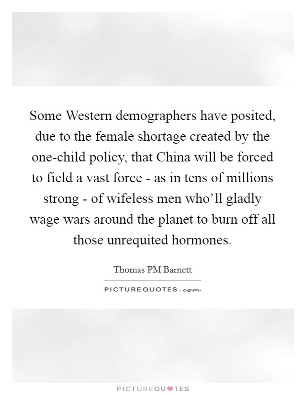 Some Western demographers have posited, due to the female shortage created by the one-child policy, that China will be forced to field a vast force - as in tens of millions strong - of wifeless men who'll gladly wage wars around the planet to burn off all those unrequited hormones. Picture Quote #1