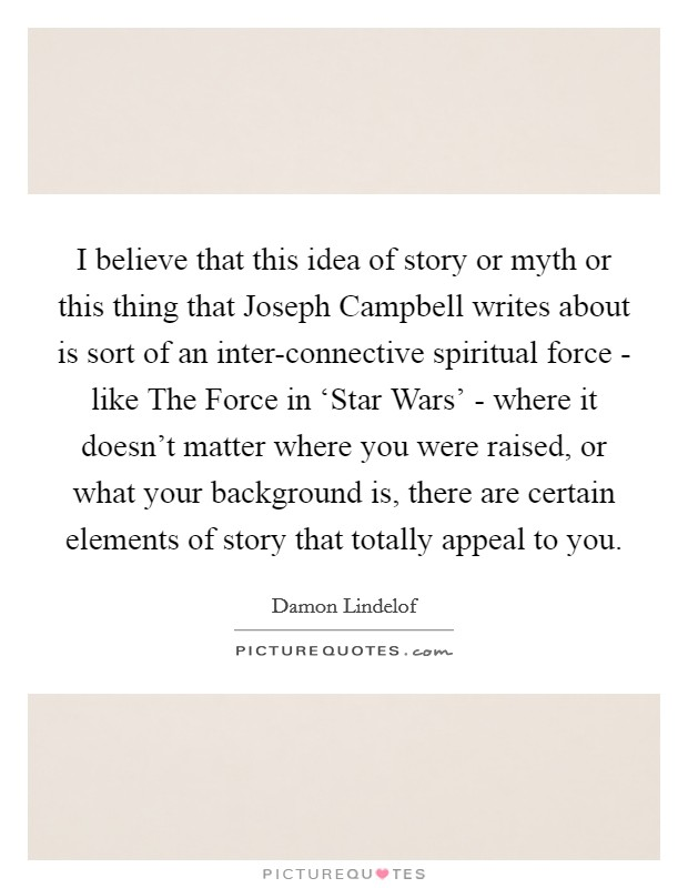 I believe that this idea of story or myth or this thing that Joseph Campbell writes about is sort of an inter-connective spiritual force - like The Force in 'Star Wars' - where it doesn't matter where you were raised, or what your background is, there are certain elements of story that totally appeal to you Picture Quote #1