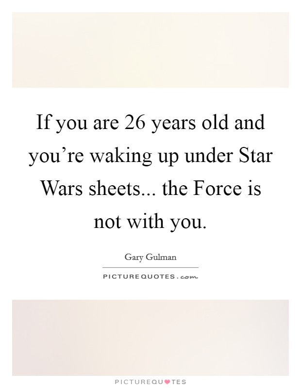 If you are 26 years old and you're waking up under Star Wars sheets... the Force is not with you Picture Quote #1