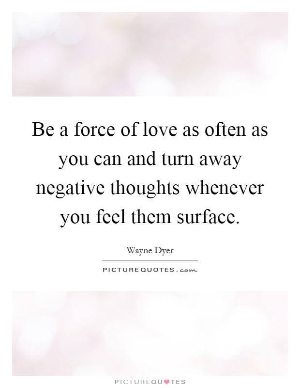 Be a force of love as often as you can and turn away negative thoughts whenever you feel them surface Picture Quote #1