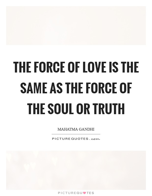 The force of love is the same as the force of the soul or truth Picture Quote #1