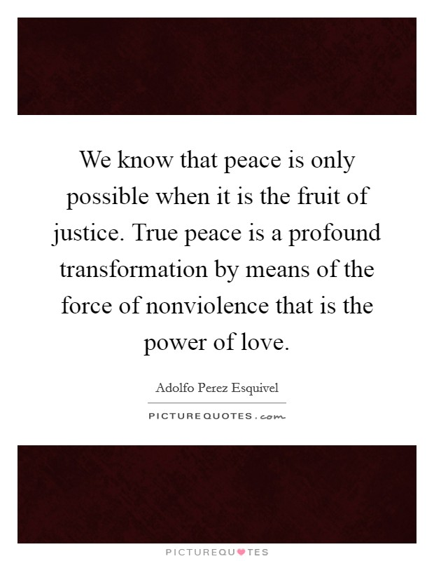 We know that peace is only possible when it is the fruit of justice. True peace is a profound transformation by means of the force of nonviolence that is the power of love Picture Quote #1