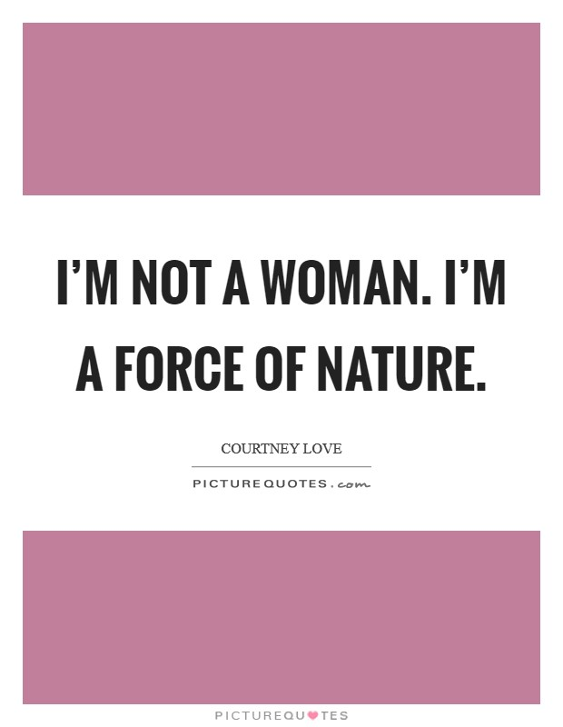 I'm not a woman. I'm a force of nature Picture Quote #1