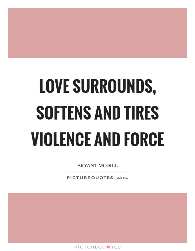 Love surrounds, softens and tires violence and force Picture Quote #1